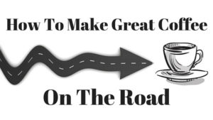 How To Make Great Coffee on the Road
