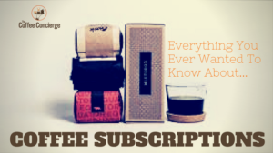 Everything You Ever Wanted To Know About Coffee Subscriptions