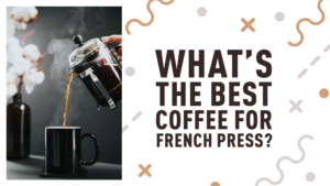What's The Best Coffee for French Press?