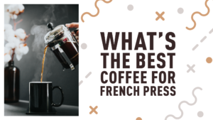 What's The Best Coffee for French Press