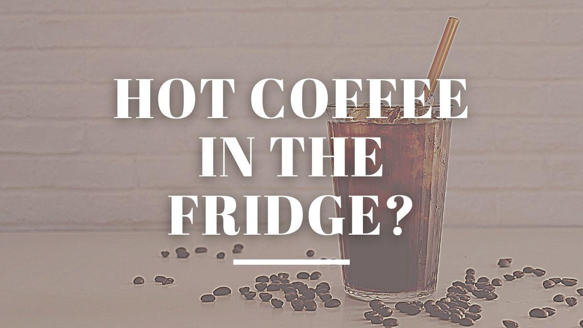 hot coffee in the fridge?